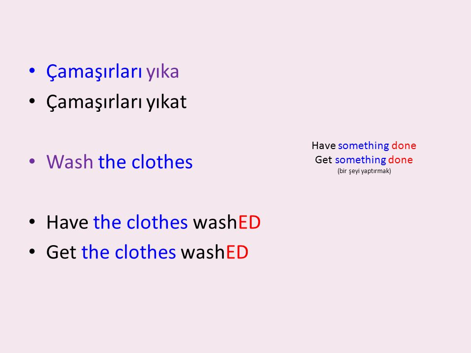 Çamaşırları yıka Çamaşırları yıkat Wash the clothes Have the clothes washED Get the clothes washED Have something done Get something done (bir şeyi ya