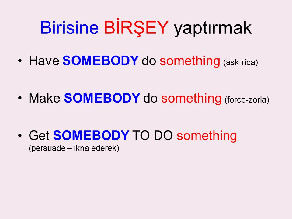 Birisine BİRŞEY yaptırmak Have SOMEBODY do something (ask-rica) Make SOMEBODY do something (force-zorla) Get SOMEBODY TO DO something (persuade – ikna