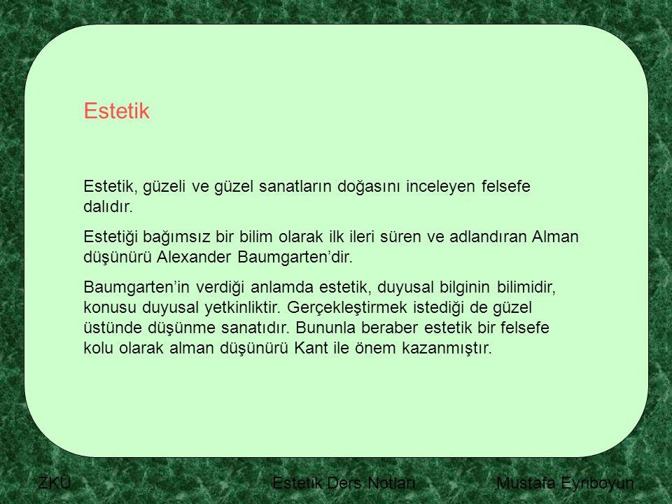 ZKÜ Estetik Ders Notları Mustafa Eyriboyun Estetik Estetik, güzeli ve güzel sanatların doğasını inceleyen felsefe dalıdır. Estetiği bağımsız bir bilim