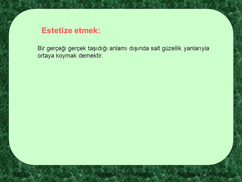 ZKÜ Estetik Ders Notları Mustafa Eyriboyun Estetize etmek: Bir gerçeği gerçek taşıdığı anlamı dışında salt güzellik yanlarıyla ortaya koymak demektir.
