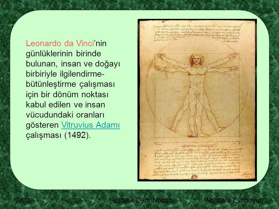 ZKÜ Estetik Ders Notları Mustafa Eyriboyun Leonardo da Vinci'nin günlüklerinin birinde bulunan, insan ve doğayı birbiriyle ilgilendirme- bütünleştirme çalışması için bir dönüm noktası kabul edilen ve insan vücudundaki oranları gösteren Vitruvius Adamı çalışması (1492).Vitruvius Adamı
