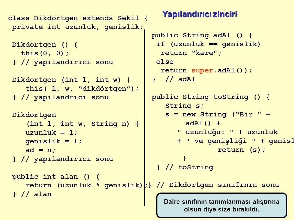 class Dikdortgen extends Sekil { private int uzunluk, genislik; Dikdortgen () { this(0, 0); } // yapılandırıcı sonu Dikdortgen (int l, int w) { this(