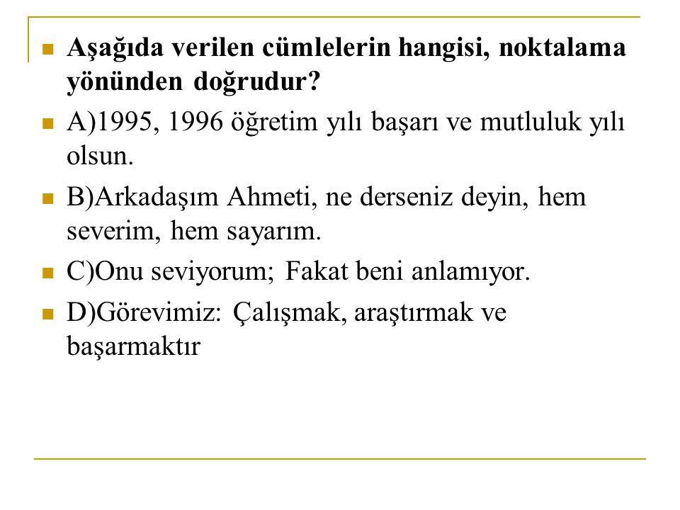 Aşağıda verilen cümlelerin hangisi, noktalama yönünden doğrudur? A)1995, 1996 öğretim yılı başarı ve mutluluk yılı olsun. B)Arkadaşım Ahmeti, ne derse