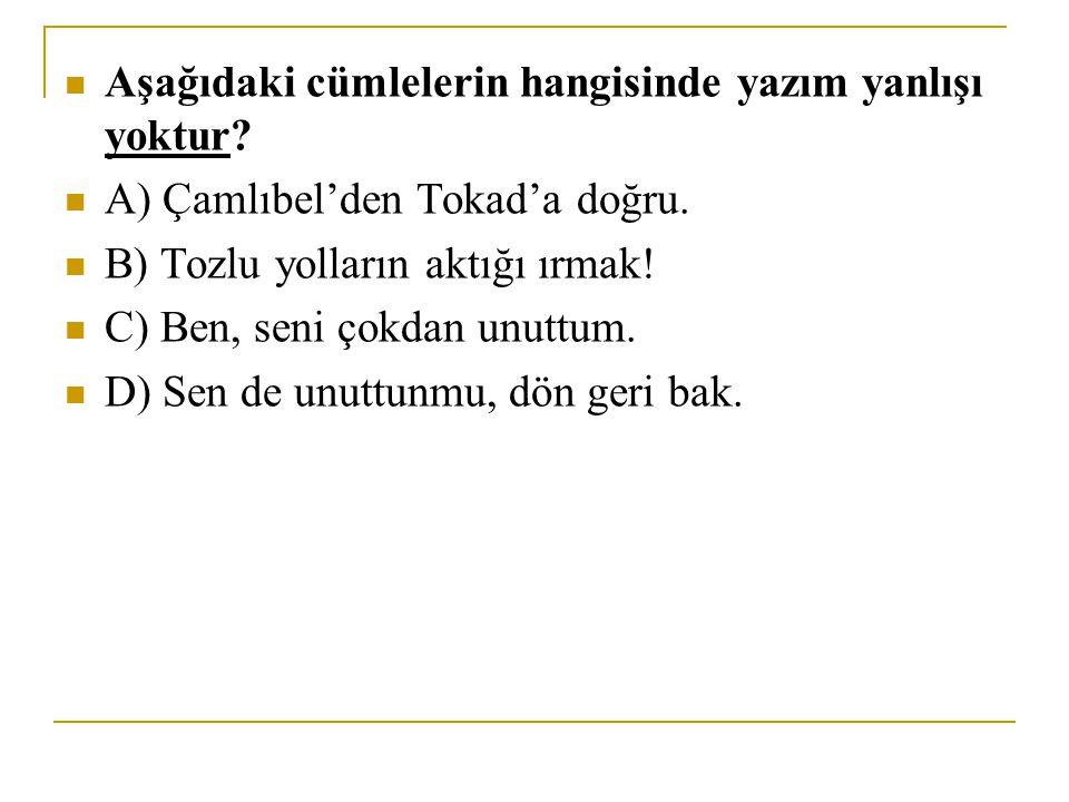 Aşağıdaki cümlelerin hangisinde yazım yanlışı yoktur? A) Çamlıbel'den Tokad'a doğru. B) Tozlu yolların aktığı ırmak! C) Ben, seni çokdan unuttum. D) S