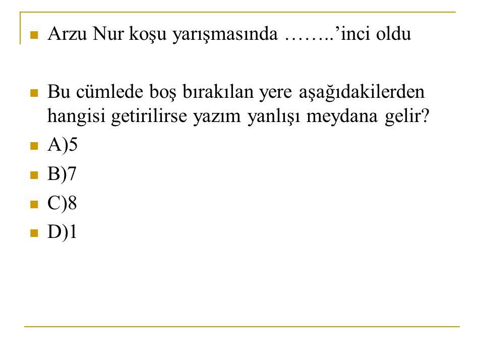 Arzu Nur koşu yarışmasında ……..'inci oldu Bu cümlede boş bırakılan yere aşağıdakilerden hangisi getirilirse yazım yanlışı meydana gelir? A)5 B)7 C)8 D