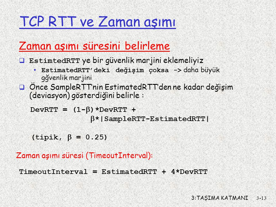 3:TAŞIMA KATMANI3-13 TCP RTT ve Zaman aşımı Zaman aşımı süresini belirleme  EstimtedRTT ye bir güvenlik marjini eklemeliyiz EstimatedRTT'deki değişim