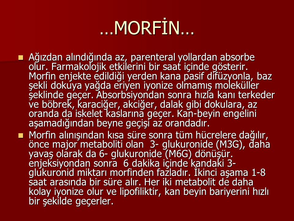 …MORFİN… Ağızdan alındığında az, parenteral yollardan absorbe olur. Farmakolojik etkilerini bir saat içinde gösterir. Morfin enjekte edildiği yerden k