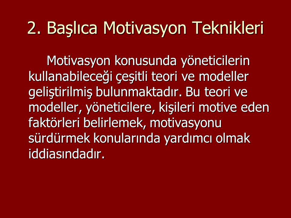 2. Başlıca Motivasyon Teknikleri Motivasyon konusunda yöneticilerin kullanabileceği çeşitli teori ve modeller geliştirilmiş bulunmaktadır. Bu teori ve
