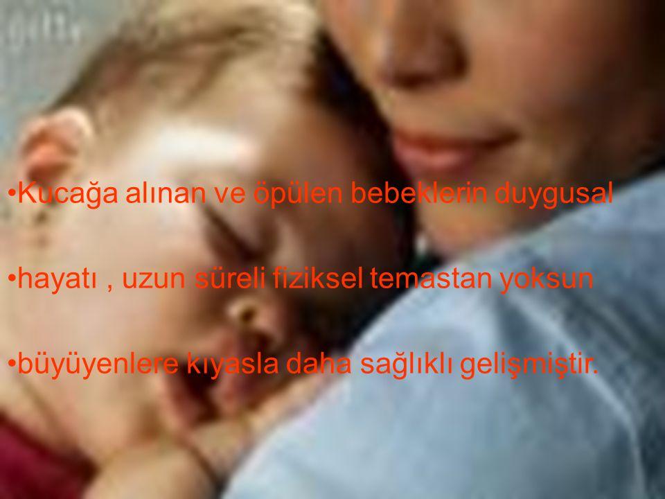 Kucağa alınan ve öpülen bebeklerin duygusal hayatı, uzun süreli fiziksel temastan yoksun büyüyenlere kıyasla daha sağlıklı gelişmiştir.