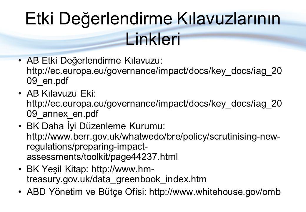 Etki Değerlendirme Kılavuzlarının Linkleri AB Etki Değerlendirme Kılavuzu: http://ec.europa.eu/governance/impact/docs/key_docs/iag_20 09_en.pdf AB Kılavuzu Eki: http://ec.europa.eu/governance/impact/docs/key_docs/iag_20 09_annex_en.pdf BK Daha İyi Düzenleme Kurumu: http://www.berr.gov.uk/whatwedo/bre/policy/scrutinising-new- regulations/preparing-impact- assessments/toolkit/page44237.html BK Yeşil Kitap: http://www.hm- treasury.gov.uk/data_greenbook_index.htm ABD Yönetim ve Bütçe Ofisi: http://www.whitehouse.gov/omb