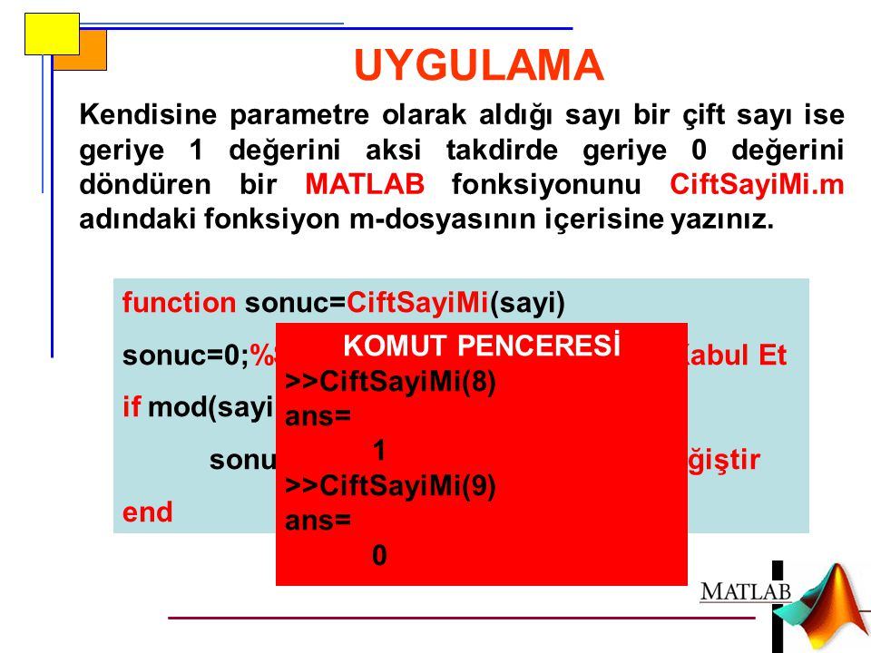 UYGULAMA function sonuc=CiftSayiMi(sayi) sonuc=0;%Sayının Çift Sayı Olmadığını Kabul Et if mod(sayi,2)==0 sonuc=1;%Başlangıç Kabulünü Değiştir end Ken