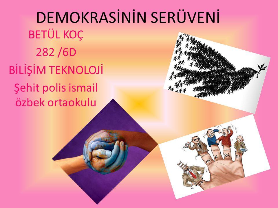 DEMOKRASİNİN SERÜVENİ BETÜL KOÇ 282 /6D BİLİŞİM TEKNOLOJİ Şehit polis ismail özbek ortaokulu