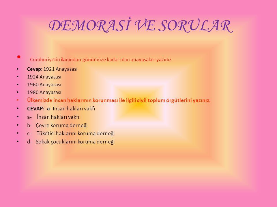 DEMORASİ VE SORULAR Cumhuriyetin ilanından günümüze kadar olan anayasaları yazınız. Cevap: 1921 Anayasası 1924 Anayasası 1960 Anayasası 1980 Anayasası