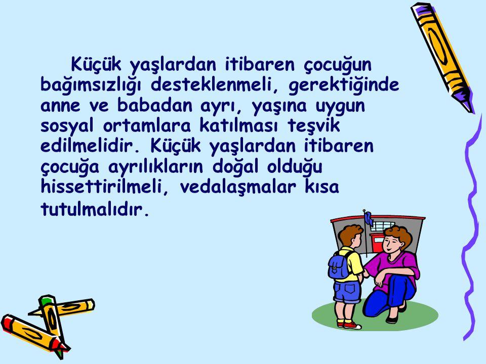 Küçük yaşlardan itibaren çocuğun bağımsızlığı desteklenmeli, gerektiğinde anne ve babadan ayrı, yaşına uygun sosyal ortamlara katılması teşvik edilmel