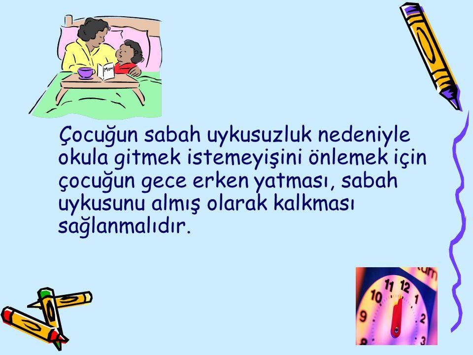 Çocuğun sabah uykusuzluk nedeniyle okula gitmek istemeyişini önlemek için çocuğun gece erken yatması, sabah uykusunu almış olarak kalkması sağlanmalıd