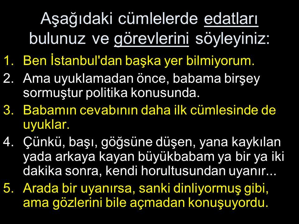 Aşağıdaki cümlelerde edatları bulunuz ve görevlerini söyleyiniz: 1.Ben İstanbul'dan başka yer bilmiyorum. 2.Ama uyuklamadan önce, babama birşey sormuş