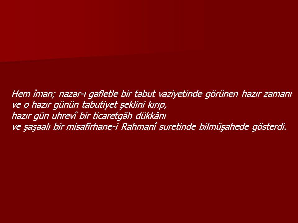 Hem îman, bir kabr-i ekber sûretinde nazar-ı gafletle görünen gelecek zamanı, sevimli saadet saraylarında bir ziyafet-i Rahmaniye meclisi sûretinde biilmelyakîn gösterdi.
