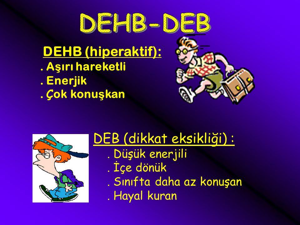 7 DEHB (hiperaktif):.A ş ırı hareketli. Enerjik. Ç ok konu ş kan DEB (dikkat eksikliği) :.