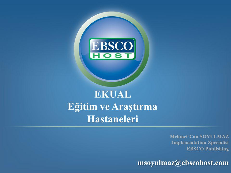 EKUAL Eğitim ve Araştırma Hastaneleri Mehmet Can SOYULMAZ Implementation Specialist EBSCO Publishingmsoyulmaz@ebscohost.com