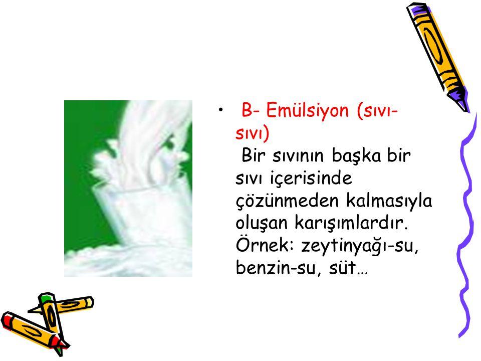 B- Emülsiyon (sıvı- sıvı) Bir sıvının başka bir sıvı içerisinde çözünmeden kalmasıyla oluşan karışımlardır. Örnek: zeytinyağı-su, benzin-su, süt…