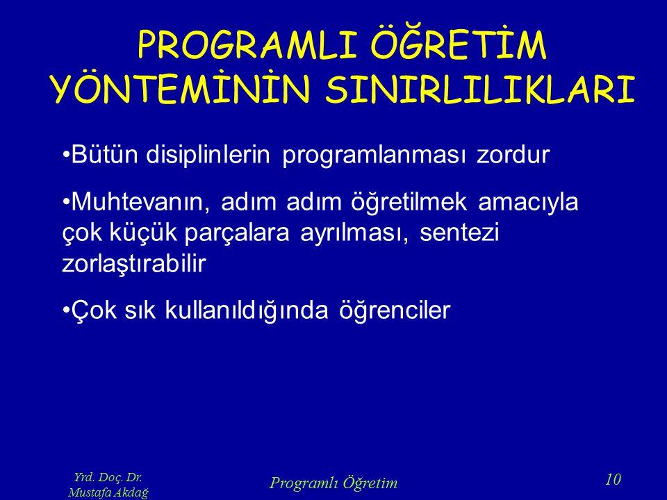Yrd. Doç. Dr. Mustafa Akdağ Programlı Öğretim 10 PROGRAMLI ÖĞRETİM YÖNTEMİNİN SINIRLILIKLARI Bütün disiplinlerin programlanması zordur Muhtevanın, adı