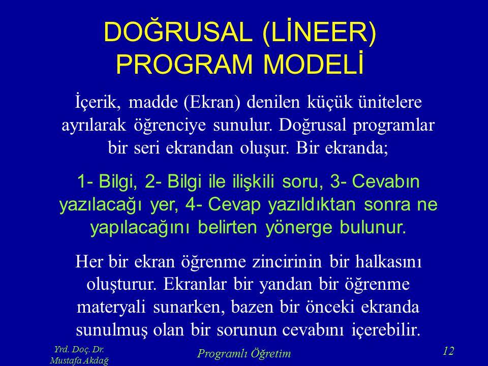 Yrd. Doç. Dr. Mustafa Akdağ Programlı Öğretim 12 DOĞRUSAL (LİNEER) PROGRAM MODELİ İçerik, madde (Ekran) denilen küçük ünitelere ayrılarak öğrenciye su