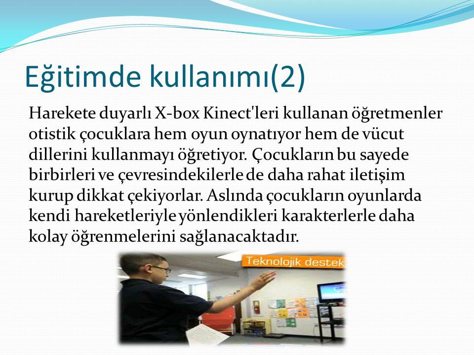 Eğitimde kullanımı(2) Harekete duyarlı X-box Kinect leri kullanan öğretmenler otistik çocuklara hem oyun oynatıyor hem de vücut dillerini kullanmayı öğretiyor.