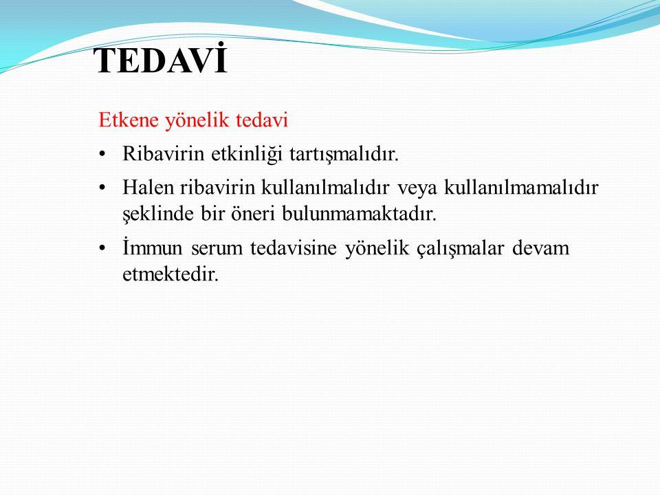 TEDAVİ Etkene yönelik tedavi Ribavirin etkinliği tartışmalıdır. Halen ribavirin kullanılmalıdır veya kullanılmamalıdır şeklinde bir öneri bulunmamakta