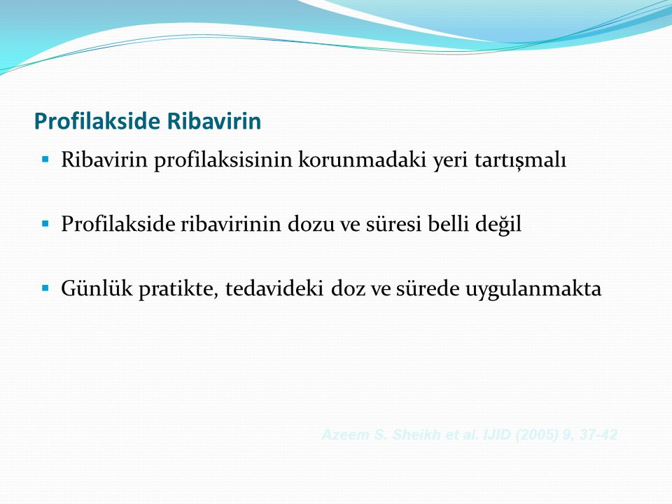 Profilakside Ribavirin  Ribavirin profilaksisinin korunmadaki yeri tartışmalı  Profilakside ribavirinin dozu ve süresi belli değil  Günlük pratikte