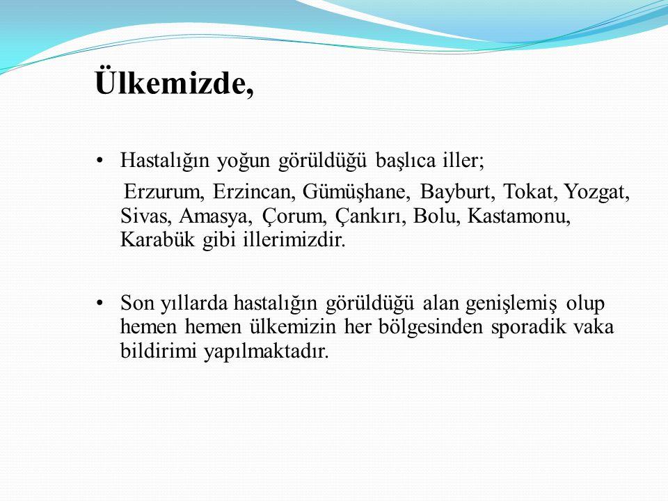 Ülkemizde, Hastalığın yoğun görüldüğü başlıca iller; Erzurum, Erzincan, Gümüşhane, Bayburt, Tokat, Yozgat, Sivas, Amasya, Çorum, Çankırı, Bolu, Kastam