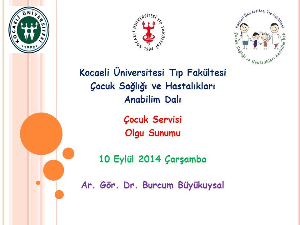 Kocaeli Üniversitesi Tıp Fakültesi Çocuk Sağlığı ve Hastalıkları Anabilim Dalı Çocuk Servisi Olgu Sunumu 10 Eylül 2014 Çarşamba Ar. Gör. Dr. Burcum Bü
