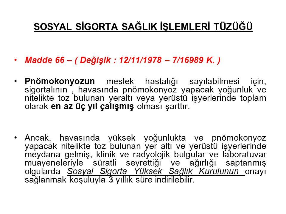 SOSYAL SİGORTA SAĞLIK İŞLEMLERİ TÜZÜĞÜ Madde 66 – ( Değişik : 12/11/1978 – 7/16989 K. ) Pnömokonyozun meslek hastalığı sayılabilmesi için, sigortalını
