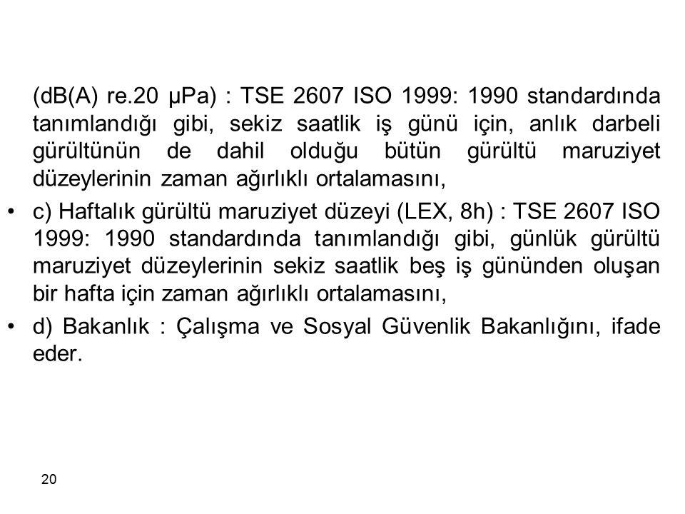 b) Günlük gürültü maruziyet düzeyi (LEX, 8h) (dB(A) re.20 µPa) : TSE 2607 ISO 1999: 1990 standardında tanımlandığı gibi, sekiz saatlik iş günü için, a