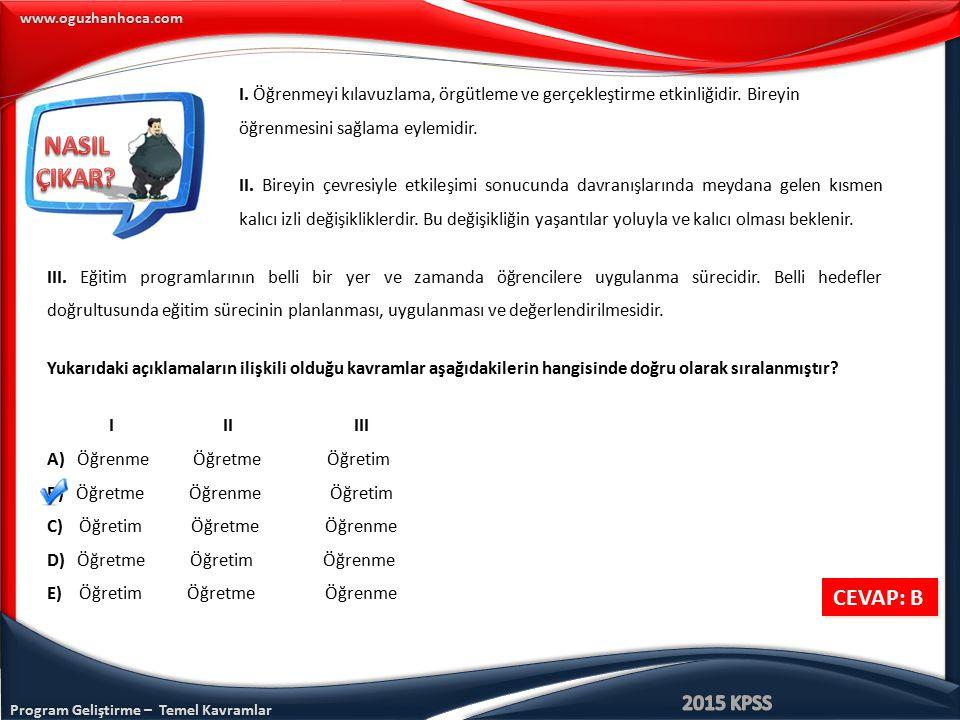 www.oguzhanhoca.com CEVAP: B I. Öğrenmeyi kılavuzlama, örgütleme ve gerçekleştirme etkinliğidir. Bireyin öğrenmesini sağlama eylemidir. II. Bireyin çe