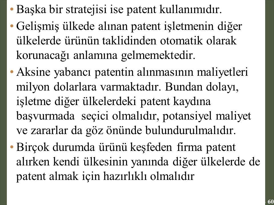11 - 60 Başka bir stratejisi ise patent kullanımıdır. Gelişmiş ülkede alınan patent işletmenin diğer ülkelerde ürünün taklidinden otomatik olarak koru