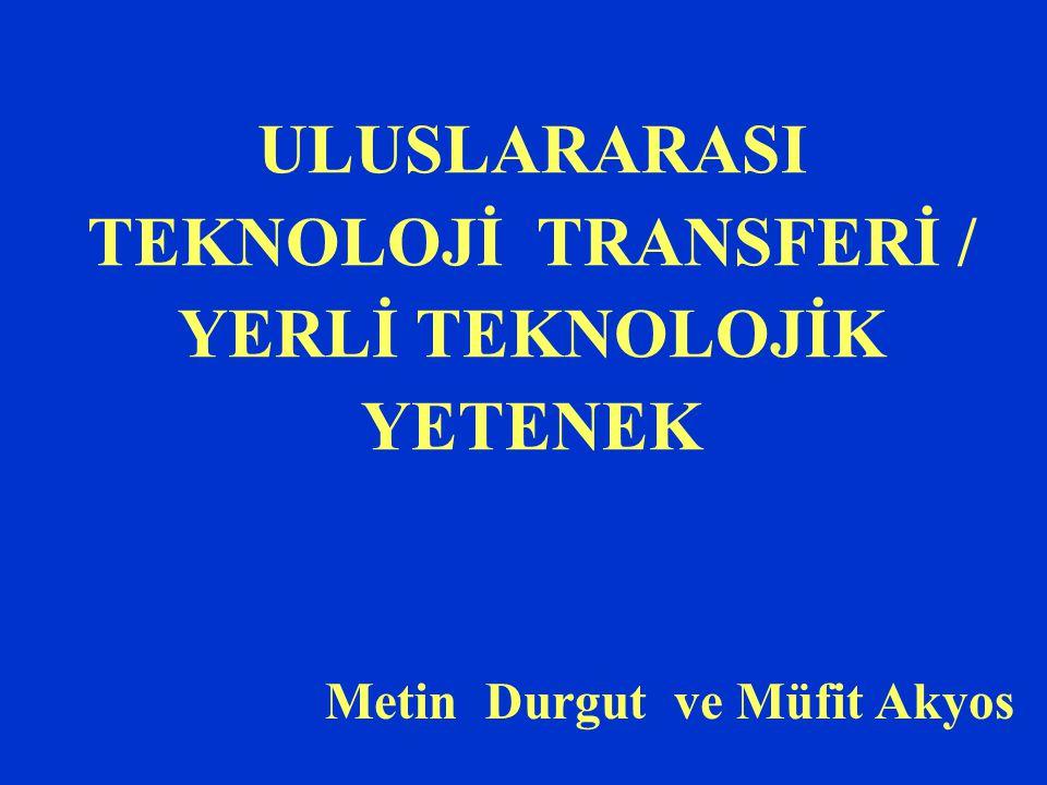 ULUSLARARASI TEKNOLOJİ TRANSFERİ / YERLİ TEKNOLOJİK YETENEK Metin Durgut ve Müfit Akyos