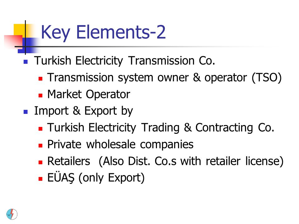 Key Elements-2 Turkish Electricity Transmission Co. Transmission system owner & operator (TSO) Market Operator Import & Export by Turkish Electricity