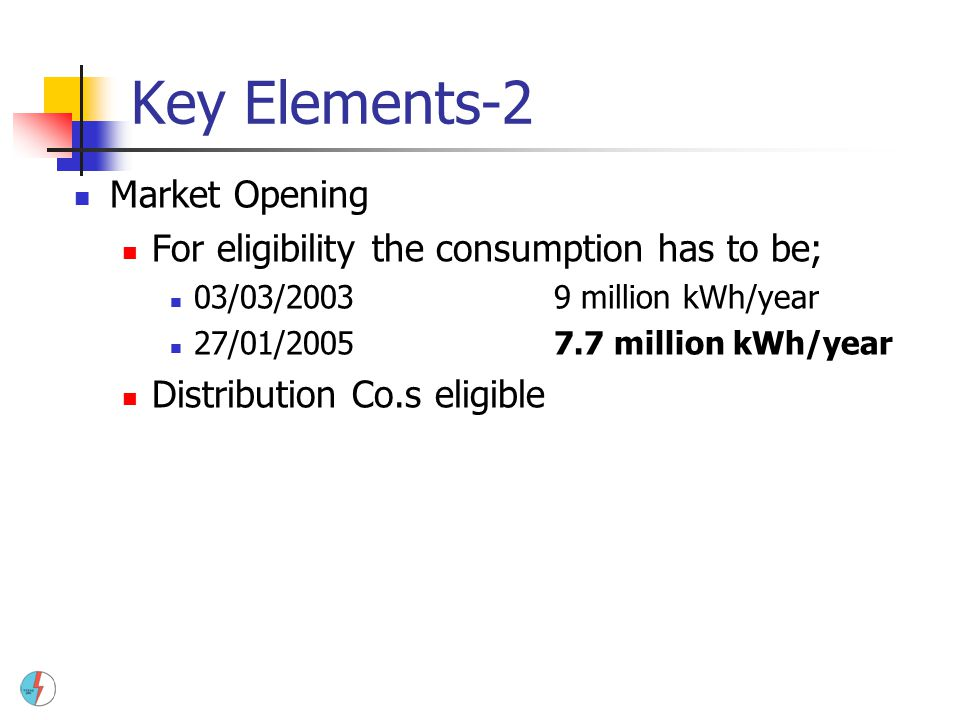 Key Elements-2 Market Opening For eligibility the consumption has to be; 03/03/20039 million kWh/year 27/01/20057.7 million kWh/year Distribution Co.s