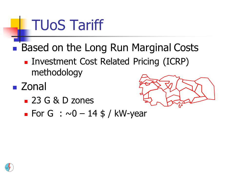 TUoS Tariff Based on the Long Run Marginal Costs Investment Cost Related Pricing (ICRP) methodology Zonal 23 G & D zones For G: ~0 – 14 $ / kW-year