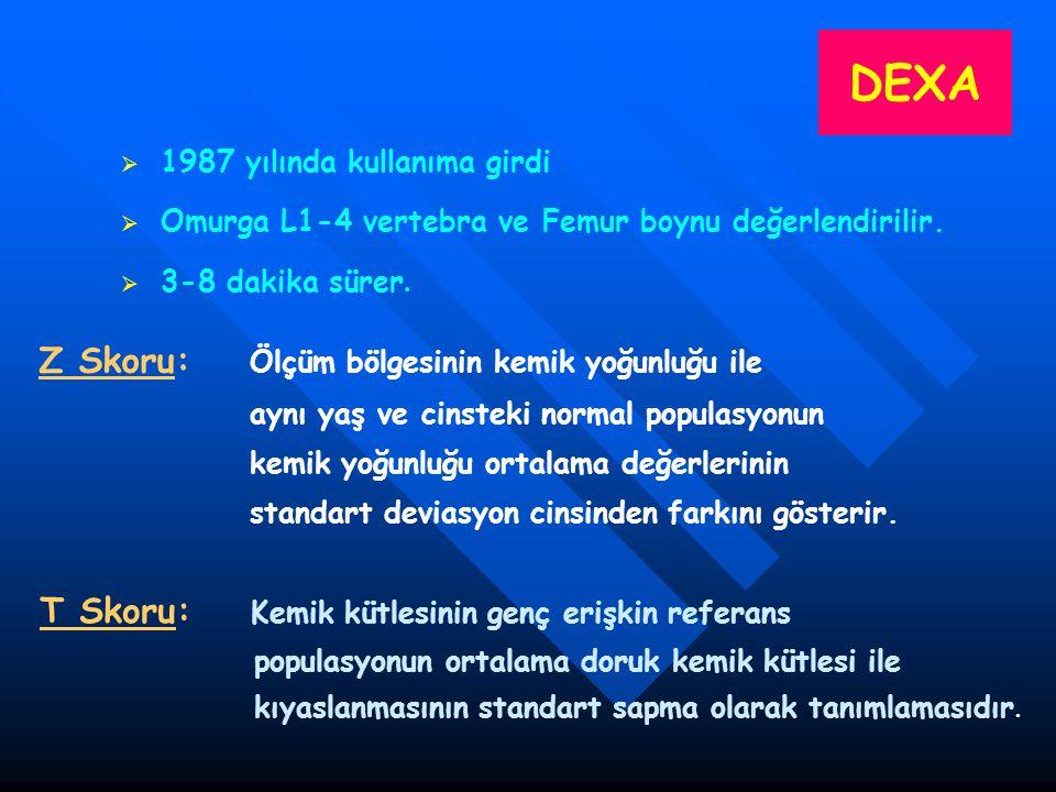 DEXA   1987 yılında kullanıma girdi   Omurga L1-4 vertebra ve Femur boynu değerlendirilir.   3-8 dakika sürer. Z Skoru: Ölçüm bölgesinin kemik y