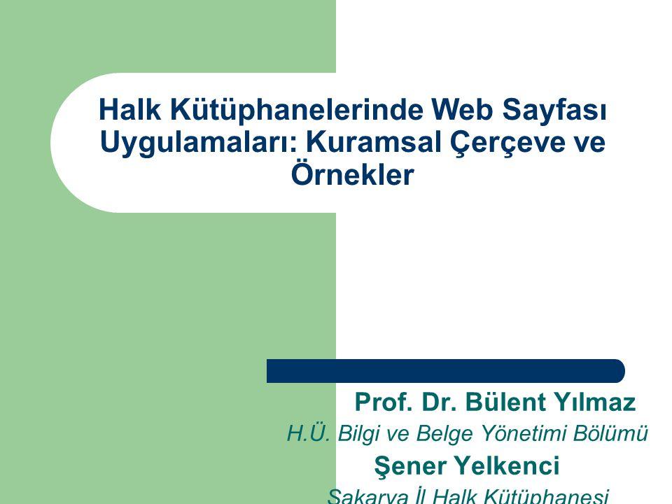 Halk Kütüphanelerinde Web Sayfası Uygulamaları: Kuramsal Çerçeve ve Örnekler Prof. Dr. Bülent Yılmaz H.Ü. Bilgi ve Belge Yönetimi Bölümü Şener Yelkenc