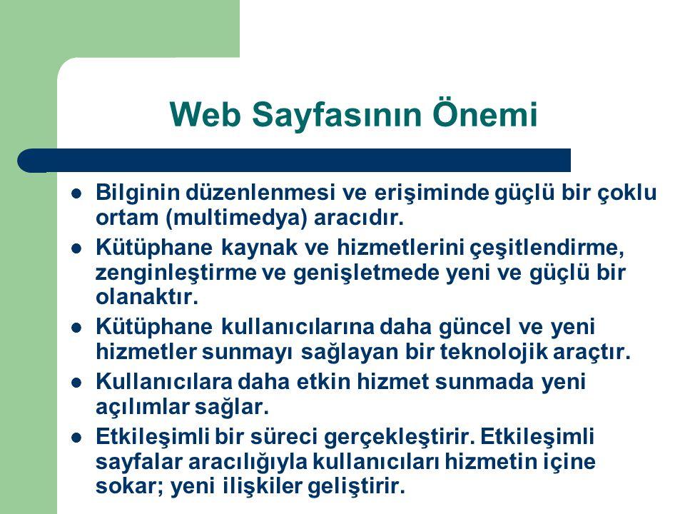 Web Sayfasının Önemi Bilginin düzenlenmesi ve erişiminde güçlü bir çoklu ortam (multimedya) aracıdır. Kütüphane kaynak ve hizmetlerini çeşitlendirme,