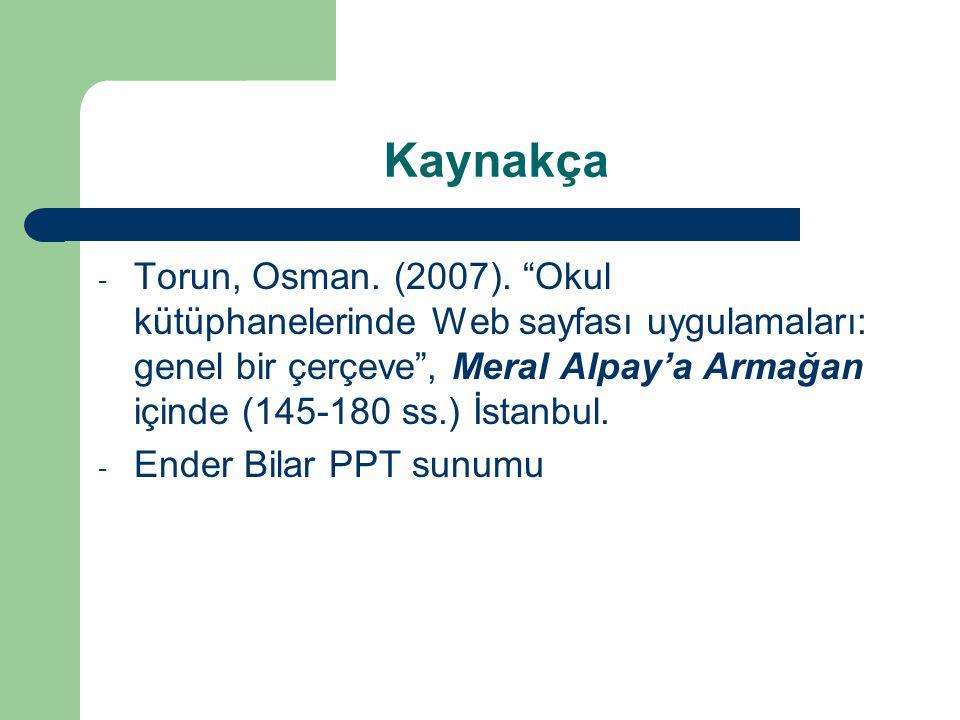 """Kaynakça - Torun, Osman. (2007). """"Okul kütüphanelerinde Web sayfası uygulamaları: genel bir çerçeve"""", Meral Alpay'a Armağan içinde (145-180 ss.) İstan"""