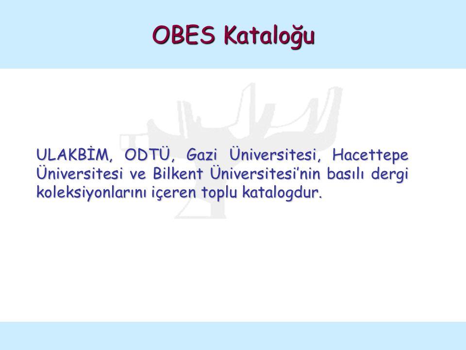 OBES Kataloğu ULAKBİM, ODTÜ, Gazi Üniversitesi, Hacettepe Üniversitesi ve Bilkent Üniversitesi'nin basılı dergi koleksiyonlarını içeren toplu katalogd