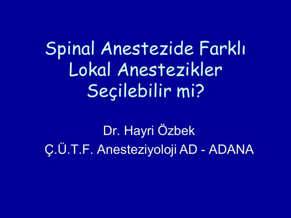 Spinal Anestezide Farklı Lokal Anestezikler Seçilebilir mi? Dr. Hayri Özbek Ç.Ü.T.F. Anesteziyoloji AD - ADANA