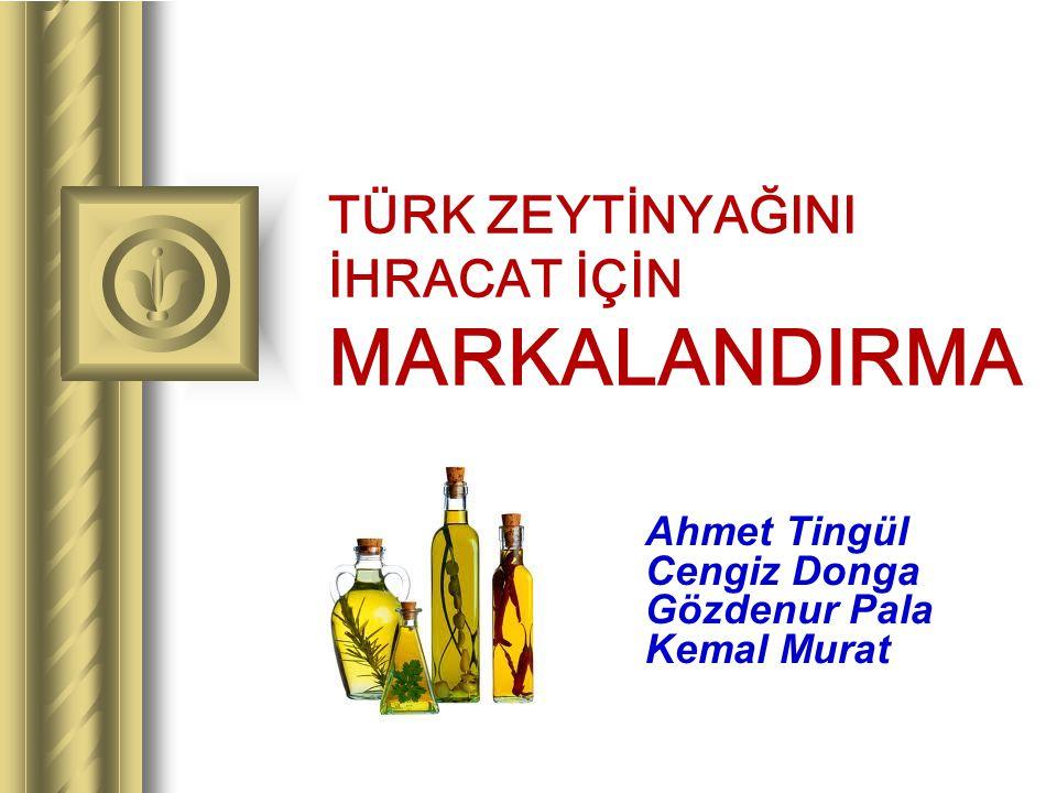 TÜRK ZEYTİNYAĞINI İHRACAT İÇİN MARKALANDIRMA Ahmet Tingül Cengiz Donga Gözdenur Pala Kemal Murat