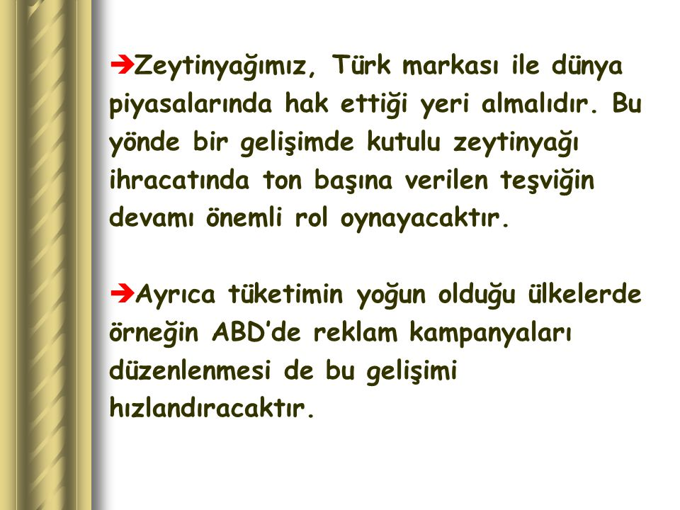  Zeytinyağımız, Türk markası ile dünya piyasalarında hak ettiği yeri almalıdır. Bu yönde bir gelişimde kutulu zeytinyağı ihracatında ton başına veril