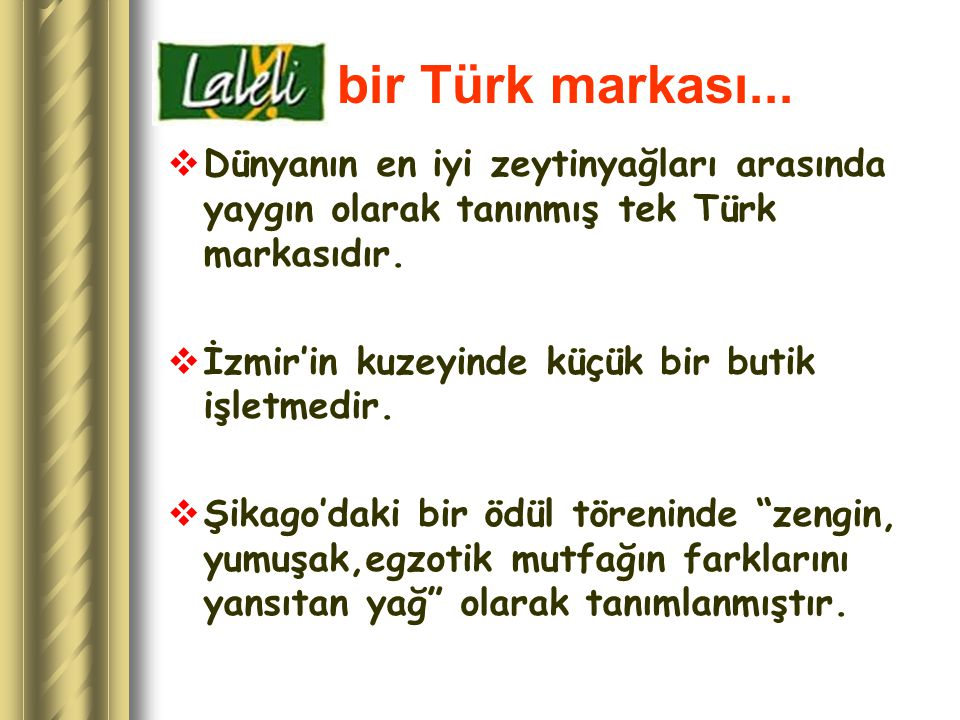 bir Türk markası...  Dünyanın en iyi zeytinyağları arasında yaygın olarak tanınmış tek Türk markasıdır.  İzmir'in kuzeyinde küçük bir butik işletmed