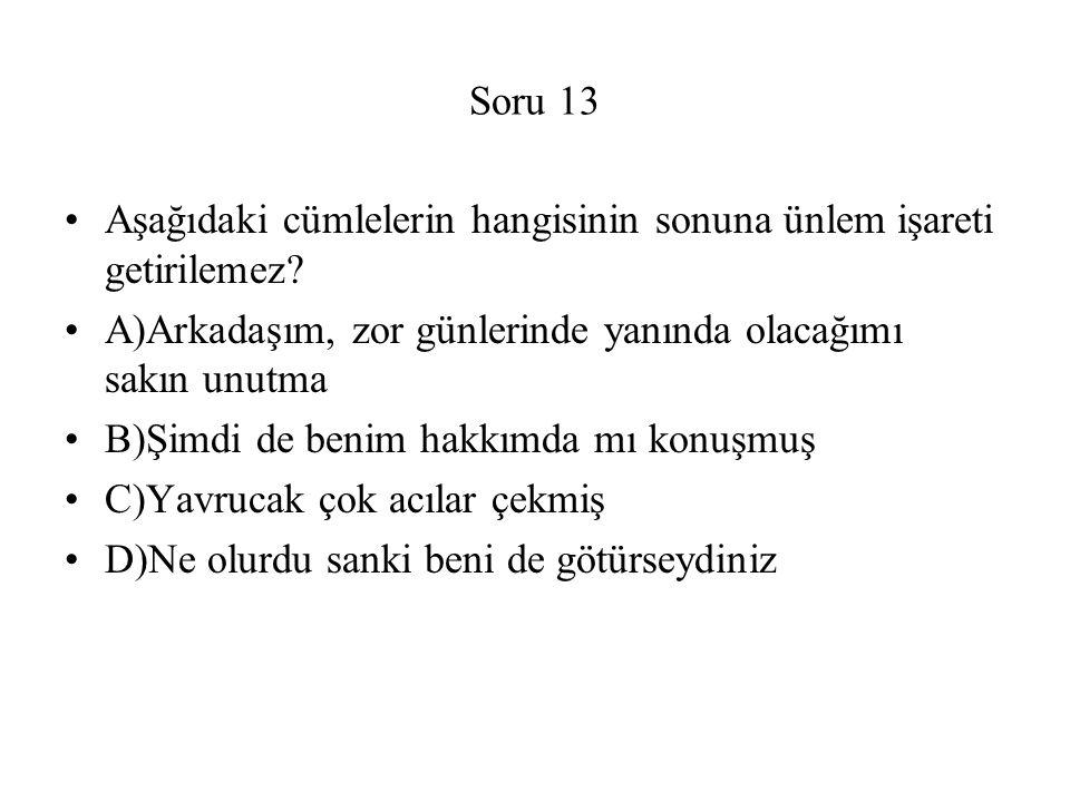 Soru 13 Aşağıdaki cümlelerin hangisinin sonuna ünlem işareti getirilemez? A)Arkadaşım, zor günlerinde yanında olacağımı sakın unutma B)Şimdi de benim