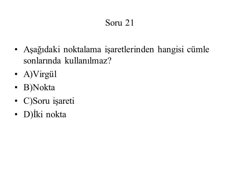 Soru 21 Aşağıdaki noktalama işaretlerinden hangisi cümle sonlarında kullanılmaz? A)Virgül B)Nokta C)Soru işareti D)İki nokta